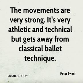 Peter Swan  - The movements are very strong. It's very athletic and technical but gets away from classical ballet technique.