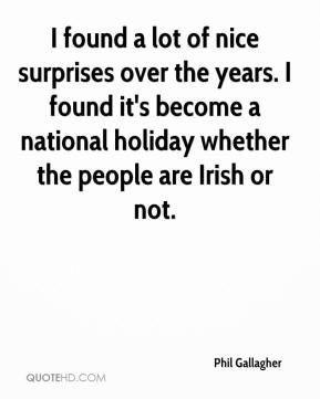 Phil Gallagher  - I found a lot of nice surprises over the years. I found it's become a national holiday whether the people are Irish or not.