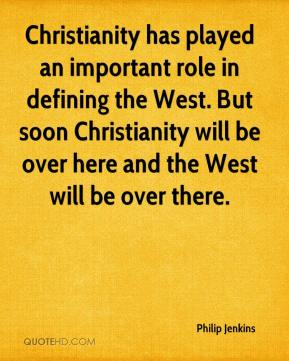 Philip Jenkins  - Christianity has played an important role in defining the West. But soon Christianity will be over here and the West will be over there.