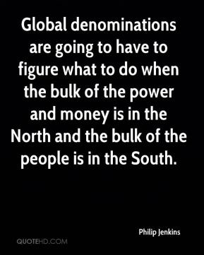 Philip Jenkins  - Global denominations are going to have to figure what to do when the bulk of the power and money is in the North and the bulk of the people is in the South.