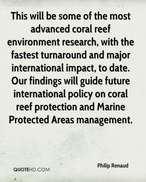 Philip Renaud  - This will be some of the most advanced coral reef environment research, with the fastest turnaround and major international impact, to date. Our findings will guide future international policy on coral reef protection and Marine Protected Areas management.
