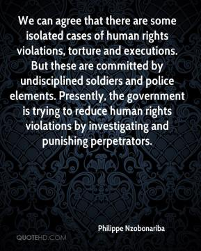 Philippe Nzobonariba  - We can agree that there are some isolated cases of human rights violations, torture and executions. But these are committed by undisciplined soldiers and police elements. Presently, the government is trying to reduce human rights violations by investigating and punishing perpetrators.