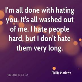 Phillip Marlowe  - I'm all done with hating you. It's all washed out of me. I hate people hard, but I don't hate them very long.