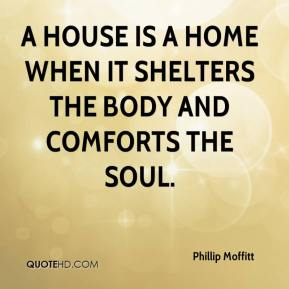 Phillip Moffitt  - A house is a home when it shelters the body and comforts the soul.