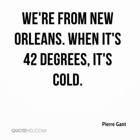Pierre Gant  - We're from New Orleans. When it's 42 degrees, it's cold.