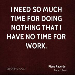 I need so much time for doing nothing that I have no time for work.
