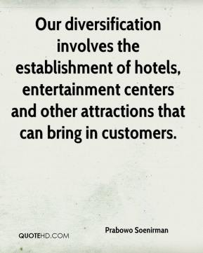 Our diversification involves the establishment of hotels, entertainment centers and other attractions that can bring in customers.