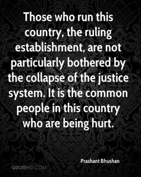 Prashant Bhushan  - Those who run this country, the ruling establishment, are not particularly bothered by the collapse of the justice system. It is the common people in this country who are being hurt.