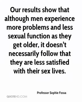 Professor Sophie Fossa  - Our results show that although men experience more problems and less sexual function as they get older, it doesn't necessarily follow that they are less satisfied with their sex lives.