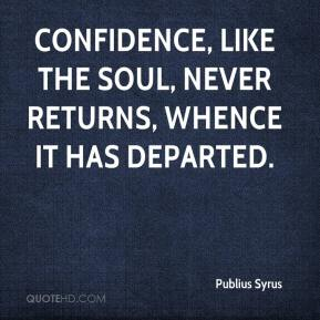 Confidence, like the soul, never returns, whence it has departed.