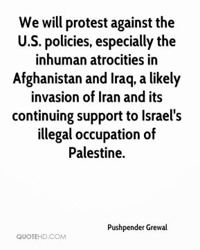 Pushpender Grewal  - We will protest against the U.S. policies, especially the inhuman atrocities in Afghanistan and Iraq, a likely invasion of Iran and its continuing support to Israel's illegal occupation of Palestine.