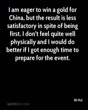 Qi Hui  - I am eager to win a gold for China, but the result is less satisfactory in spite of being first. I don't feel quite well physically and I would do better if I got enough time to prepare for the event.