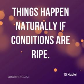 Things happen naturally if conditions are ripe.