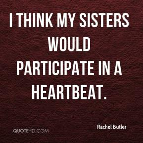 Rachel Butler  - I think my sisters would participate in a heartbeat.