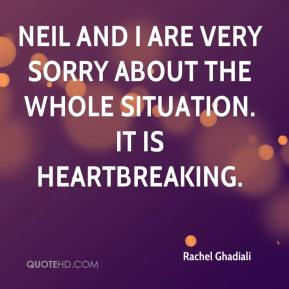 Rachel Ghadiali  - Neil and I are very sorry about the whole situation. It is heartbreaking.