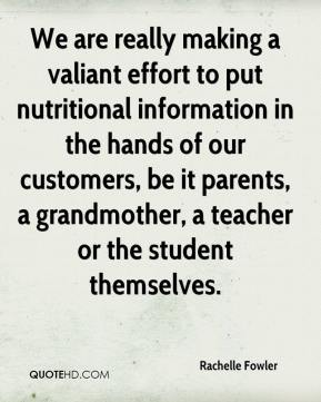Rachelle Fowler  - We are really making a valiant effort to put nutritional information in the hands of our customers, be it parents, a grandmother, a teacher or the student themselves.