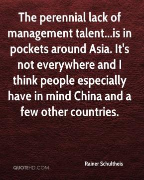 Rainer Schultheis  - The perennial lack of management talent...is in pockets around Asia. It's not everywhere and I think people especially have in mind China and a few other countries.