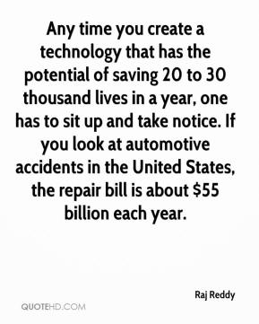 Raj Reddy  - Any time you create a technology that has the potential of saving 20 to 30 thousand lives in a year, one has to sit up and take notice. If you look at automotive accidents in the United States, the repair bill is about $55 billion each year.