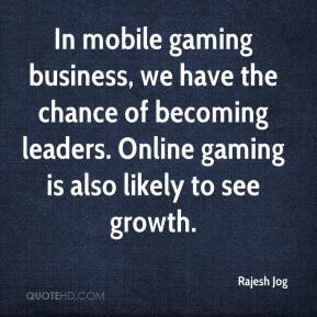 Rajesh Jog  - In mobile gaming business, we have the chance of becoming leaders. Online gaming is also likely to see growth.