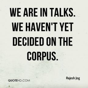Rajesh Jog  - We are in talks. We haven't yet decided on the corpus.