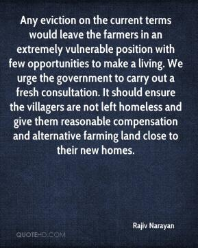 Rajiv Narayan  - Any eviction on the current terms would leave the farmers in an extremely vulnerable position with few opportunities to make a living. We urge the government to carry out a fresh consultation. It should ensure the villagers are not left homeless and give them reasonable compensation and alternative farming land close to their new homes.