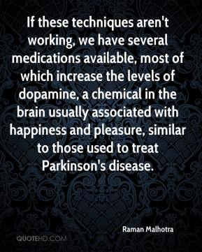 Raman Malhotra  - If these techniques aren't working, we have several medications available, most of which increase the levels of dopamine, a chemical in the brain usually associated with happiness and pleasure, similar to those used to treat Parkinson's disease.