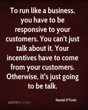 Randal O'Toole  - To run like a business, you have to be responsive to your customers. You can't just talk about it. Your incentives have to come from your customers. Otherwise, it's just going to be talk.
