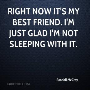Randall McCray  - Right now it's my best friend. I'm just glad I'm not sleeping with it.