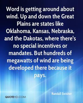 Randall Swisher  - Word is getting around about wind. Up and down the Great Plains are states like Oklahoma, Kansas, Nebraska, and the Dakotas, where there's no special incentives or mandates. But hundreds of megawatts of wind are being developed there because it pays.