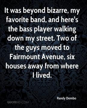 Randy Dembo  - It was beyond bizarre, my favorite band, and here's the bass player walking down my street. Two of the guys moved to Fairmount Avenue, six houses away from where I lived.