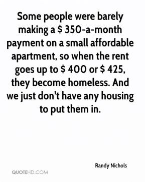 Randy Nichols  - Some people were barely making a $ 350-a-month payment on a small affordable apartment, so when the rent goes up to $ 400 or $ 425, they become homeless. And we just don't have any housing to put them in.