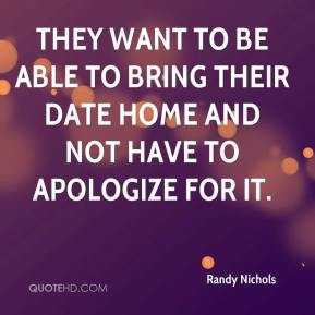 Randy Nichols  - They want to be able to bring their date home and not have to apologize for it.