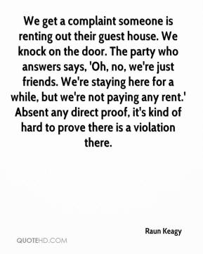 Raun Keagy  - We get a complaint someone is renting out their guest house. We knock on the door. The party who answers says, 'Oh, no, we're just friends. We're staying here for a while, but we're not paying any rent.' Absent any direct proof, it's kind of hard to prove there is a violation there.