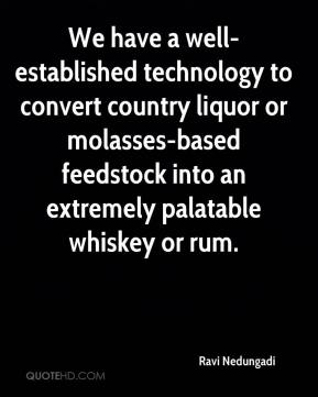 Ravi Nedungadi  - We have a well-established technology to convert country liquor or molasses-based feedstock into an extremely palatable whiskey or rum.