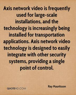 Ray Mauritsson  - Axis network video is frequently used for large-scale installations, and the technology is increasingly being installed for transportation applications. Axis network video technology is designed to easily integrate with other security systems, providing a single point of control.