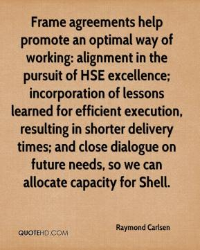 Raymond Carlsen  - Frame agreements help promote an optimal way of working: alignment in the pursuit of HSE excellence; incorporation of lessons learned for efficient execution, resulting in shorter delivery times; and close dialogue on future needs, so we can allocate capacity for Shell.