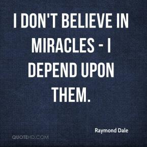 Raymond Dale  - I don't believe in miracles - I depend upon them.