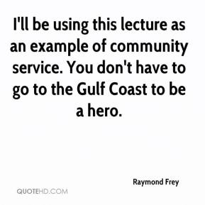 Raymond Frey  - I'll be using this lecture as an example of community service. You don't have to go to the Gulf Coast to be a hero.