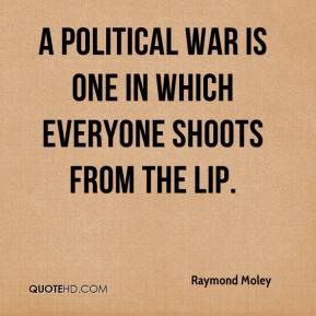 Raymond Moley  - A political war is one in which everyone shoots from the lip.