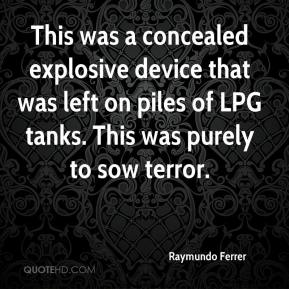 Raymundo Ferrer  - This was a concealed explosive device that was left on piles of LPG tanks. This was purely to sow terror.