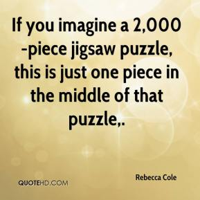 Rebecca Cole  - If you imagine a 2,000-piece jigsaw puzzle, this is just one piece in the middle of that puzzle.