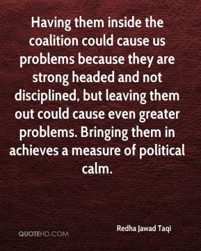 Redha Jawad Taqi  - Having them inside the coalition could cause us problems because they are strong headed and not disciplined, but leaving them out could cause even greater problems. Bringing them in achieves a measure of political calm.