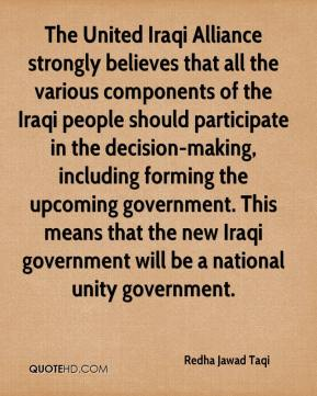 Redha Jawad Taqi  - The United Iraqi Alliance strongly believes that all the various components of the Iraqi people should participate in the decision-making, including forming the upcoming government. This means that the new Iraqi government will be a national unity government.