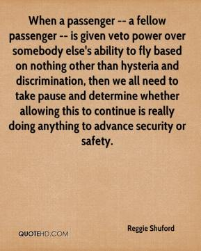 Reggie Shuford  - When a passenger -- a fellow passenger -- is given veto power over somebody else's ability to fly based on nothing other than hysteria and discrimination, then we all need to take pause and determine whether allowing this to continue is really doing anything to advance security or safety.