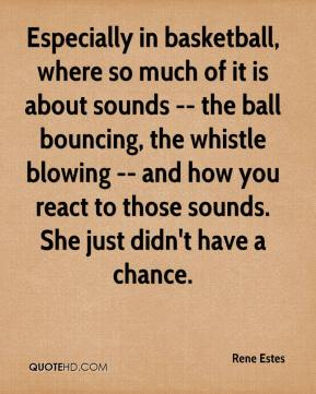 Rene Estes  - Especially in basketball, where so much of it is about sounds -- the ball bouncing, the whistle blowing -- and how you react to those sounds. She just didn't have a chance.