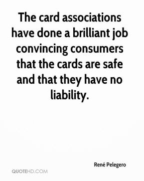 René Pelegero  - The card associations have done a brilliant job convincing consumers that the cards are safe and that they have no liability.