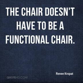 Renee Kropat  - The chair doesn't have to be a functional chair.