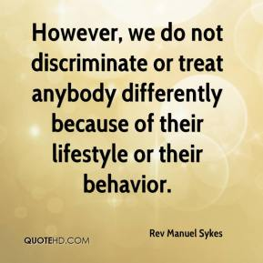 Rev Manuel Sykes  - However, we do not discriminate or treat anybody differently because of their lifestyle or their behavior.
