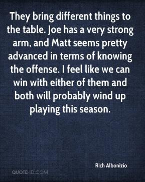 Rich Albonizio  - They bring different things to the table. Joe has a very strong arm, and Matt seems pretty advanced in terms of knowing the offense. I feel like we can win with either of them and both will probably wind up playing this season.