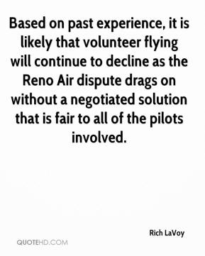 Rich LaVoy  - Based on past experience, it is likely that volunteer flying will continue to decline as the Reno Air dispute drags on without a negotiated solution that is fair to all of the pilots involved.